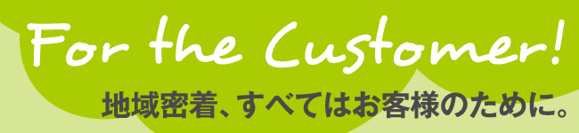 for the customer! 地域密着、すべてはお客様のために。